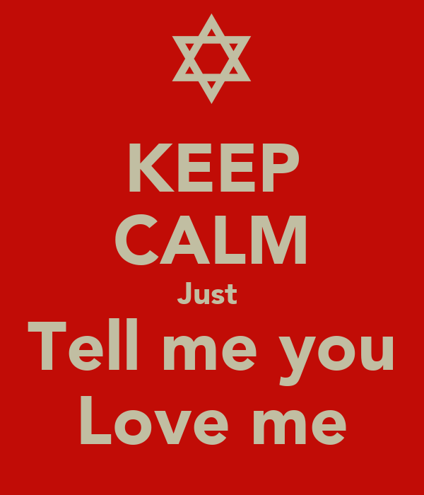 KEEP CALM Just  Tell me you Love me