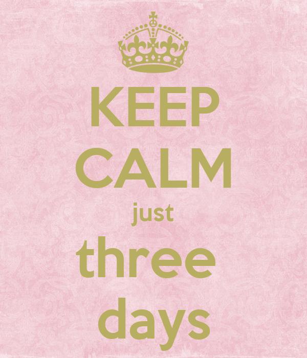KEEP CALM just three  days