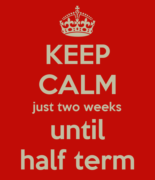 KEEP CALM just two weeks until  half term