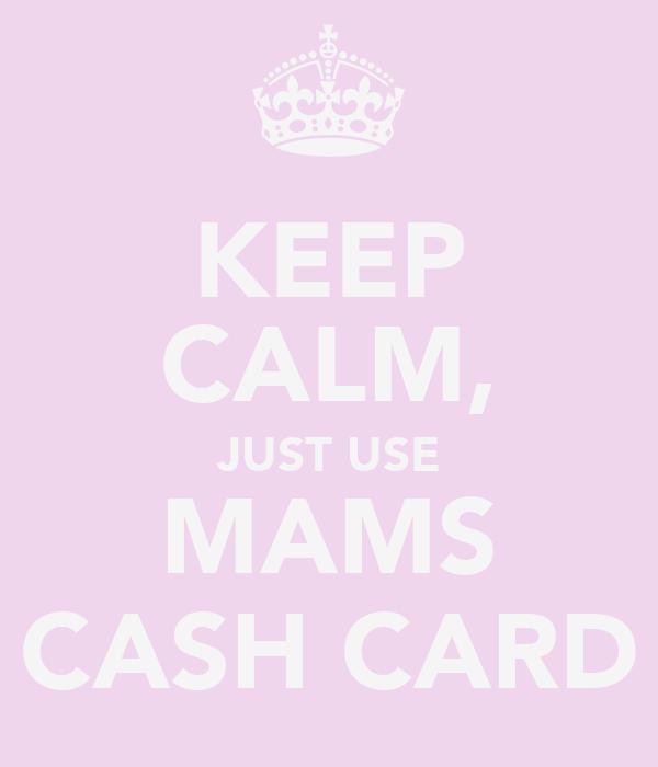 KEEP CALM, JUST USE MAMS CASH CARD