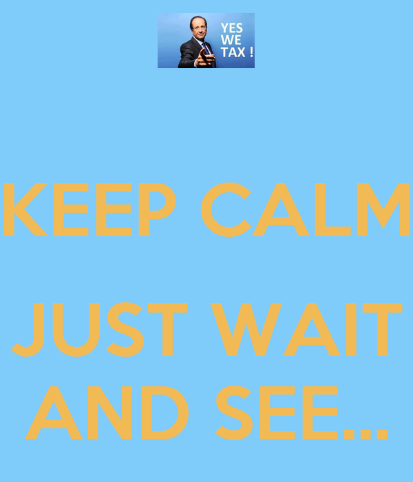 KEEP CALM  JUST WAIT AND SEE...