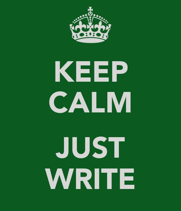 KEEP CALM  JUST WRITE