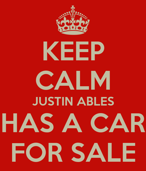 KEEP CALM JUSTIN ABLES HAS A CAR FOR SALE