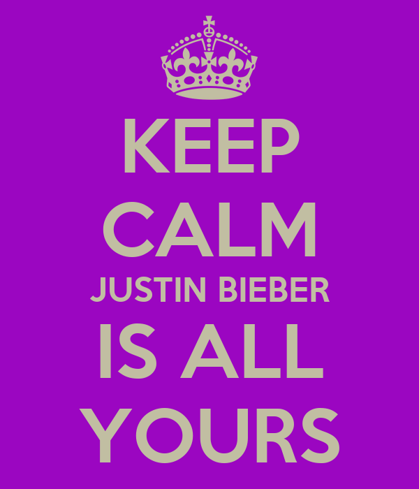 KEEP CALM JUSTIN BIEBER IS ALL YOURS