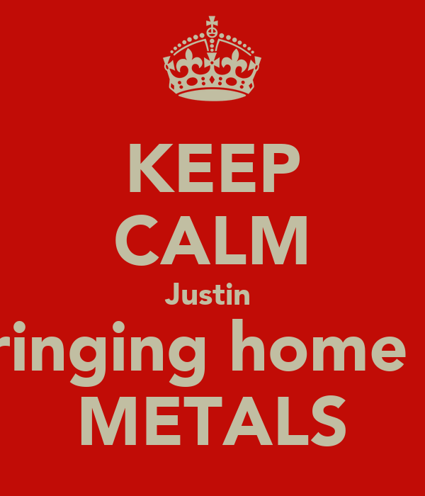 KEEP CALM Justin  is bringing home the  METALS
