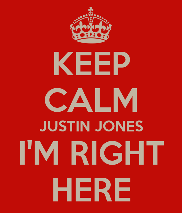 KEEP CALM JUSTIN JONES I'M RIGHT HERE