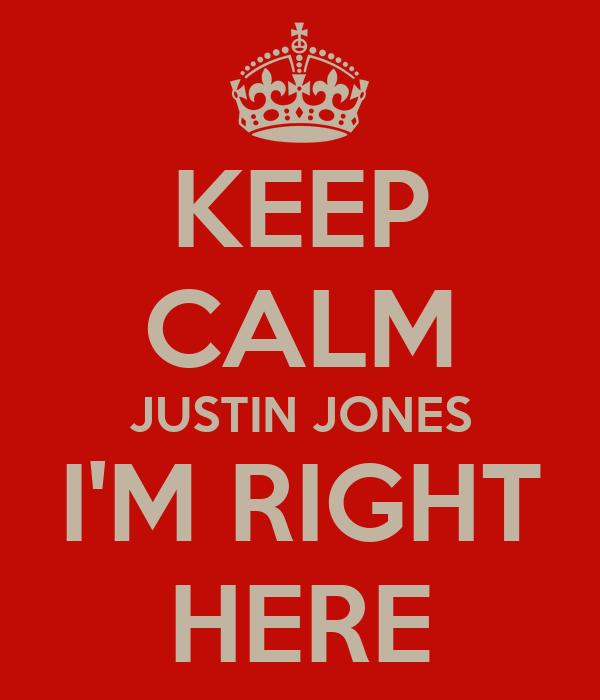 KEEP CALM JUSTIN JONES I'M RIGHT HERE