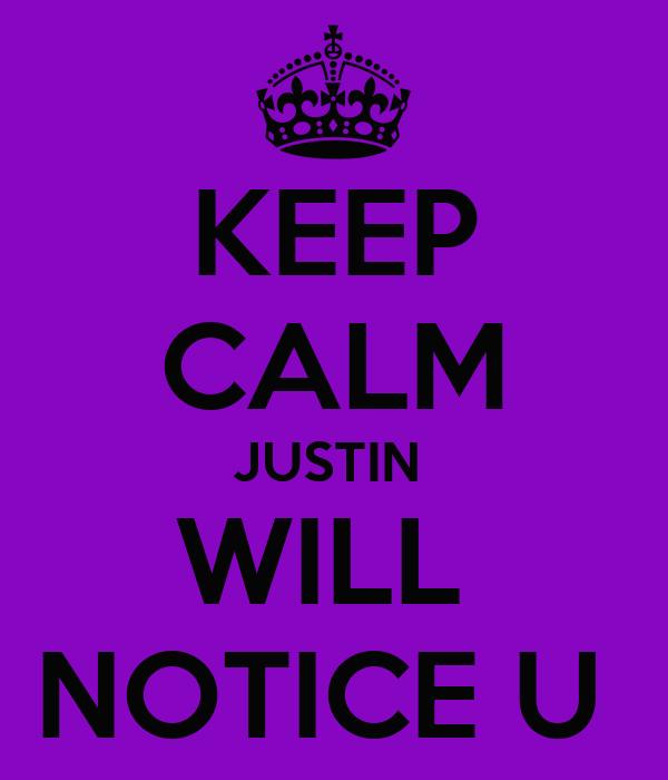KEEP CALM JUSTIN  WILL  NOTICE U