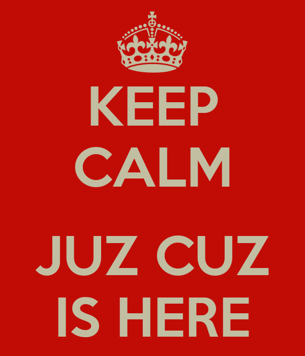 KEEP CALM  JUZ CUZ IS HERE