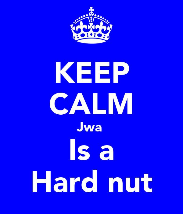 KEEP CALM Jwa  Is a Hard nut