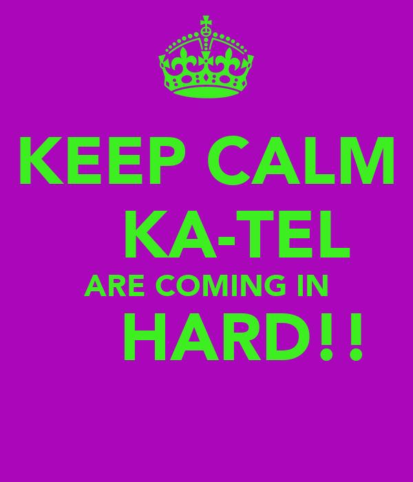 KEEP CALM     KA-TEL   ARE COMING IN      HARD!!