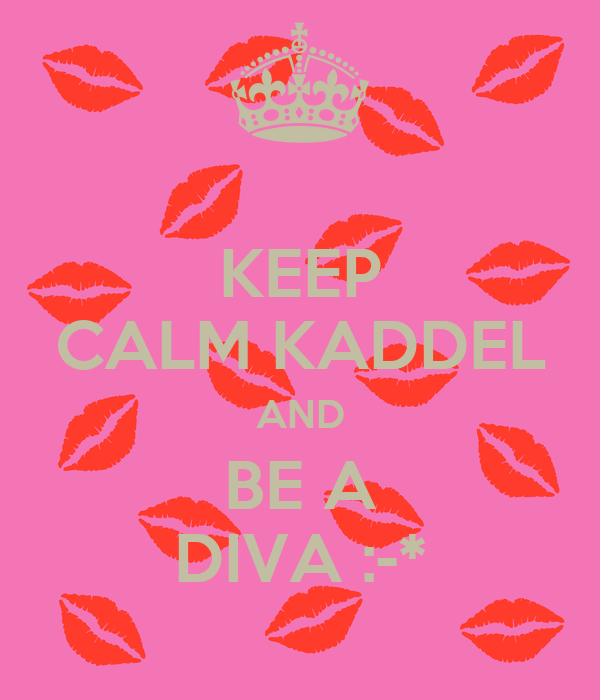 KEEP CALM KADDEL AND BE A DIVA :-*