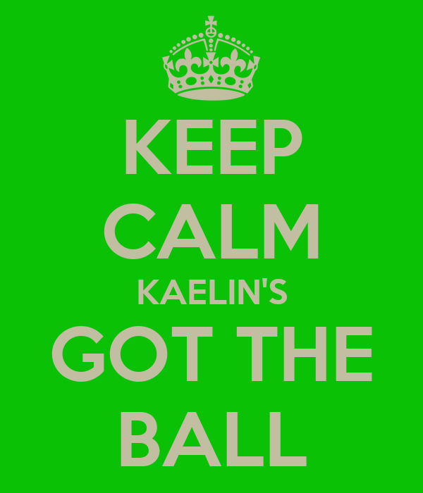 KEEP CALM KAELIN'S GOT THE BALL