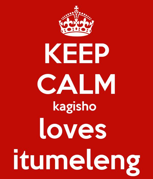 KEEP CALM kagisho  loves  itumeleng
