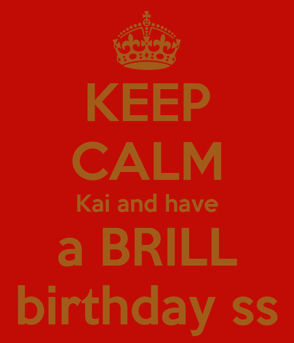 KEEP CALM Kai and have a BRILL birthday ss