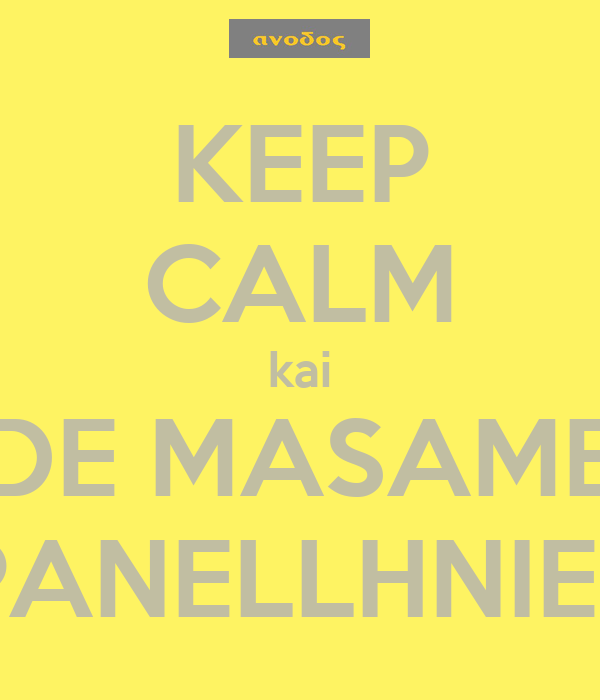 KEEP CALM kai DE MASAME  PANELLHNIES!