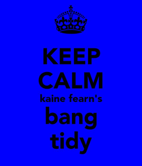 KEEP CALM kaine fearn's bang tidy