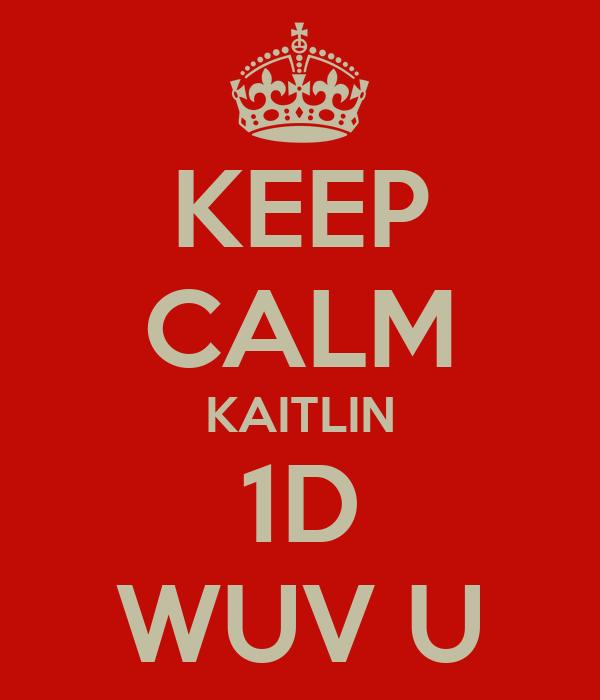 KEEP CALM KAITLIN 1D WUV U