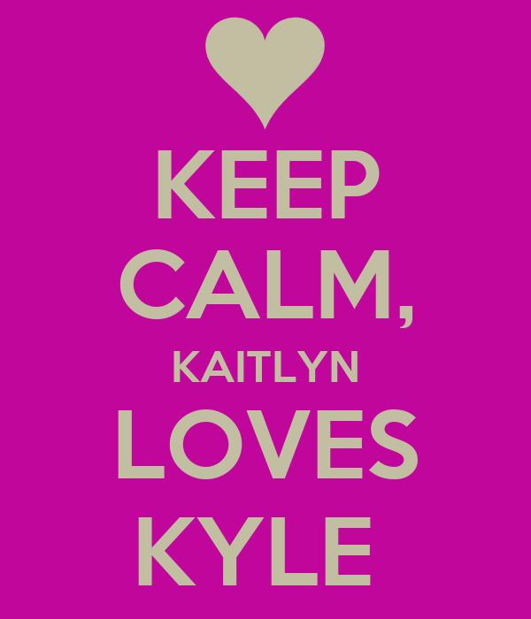 KEEP CALM, KAITLYN LOVES KYLE