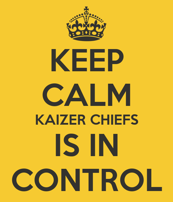 KEEP CALM KAIZER CHIEFS IS IN CONTROL