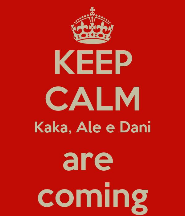 KEEP CALM Kaka, Ale e Dani are  coming