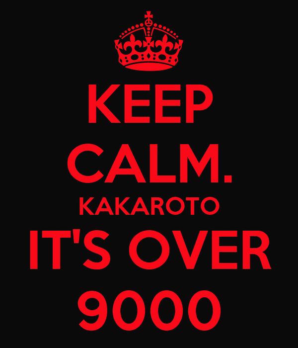 KEEP CALM. KAKAROTO IT'S OVER 9000