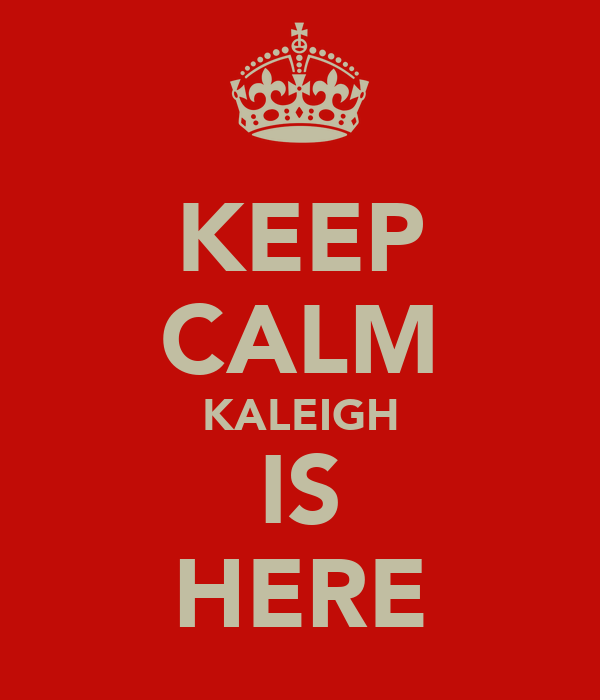 KEEP CALM KALEIGH IS HERE
