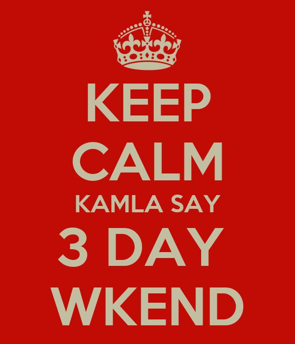 KEEP CALM KAMLA SAY 3 DAY  WKEND