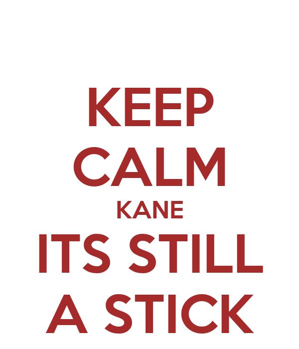 KEEP CALM KANE ITS STILL A STICK