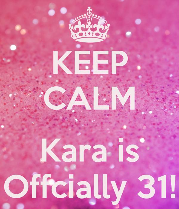 KEEP CALM  Kara is Offcially 31!