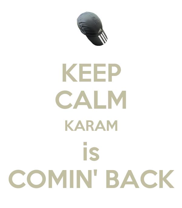 KEEP CALM KARAM is COMIN' BACK