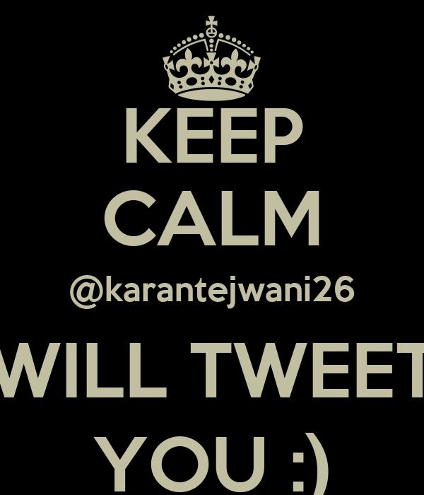 KEEP CALM @karantejwani26 WILL TWEET YOU :)