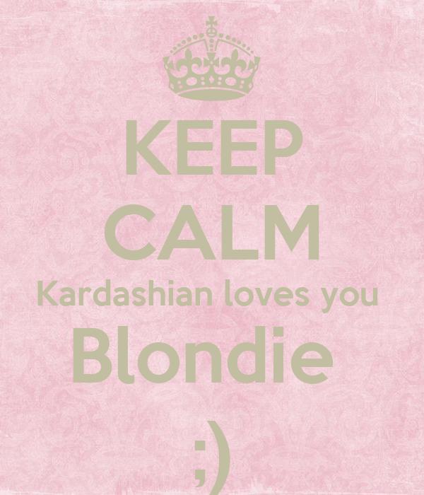 KEEP CALM Kardashian loves you  Blondie  ;)