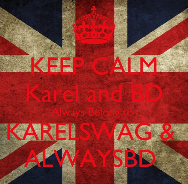 KEEP CALM Karel and BD Always Belong to  KARELSWAG &  ALWAYSBD