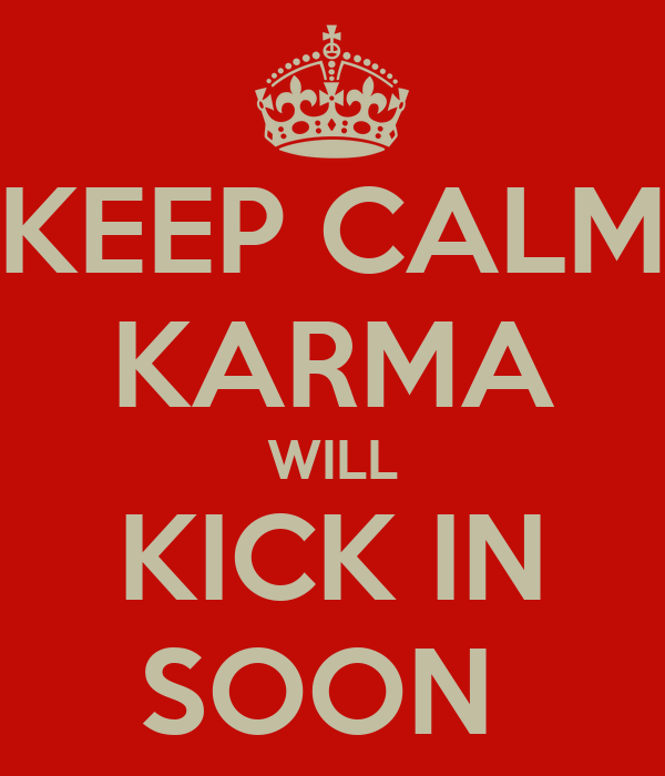 KEEP CALM KARMA WILL KICK IN SOON