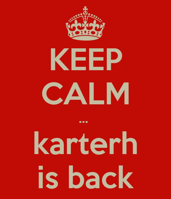 KEEP CALM …  karterh is back