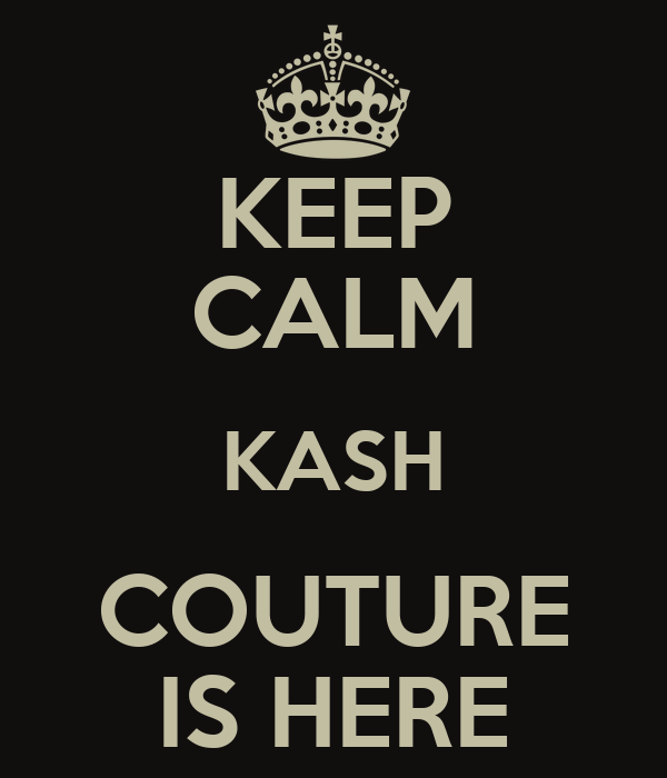 KEEP CALM KASH COUTURE IS HERE