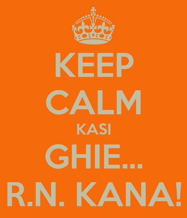 KEEP CALM KASI GHIE... R.N. KANA!