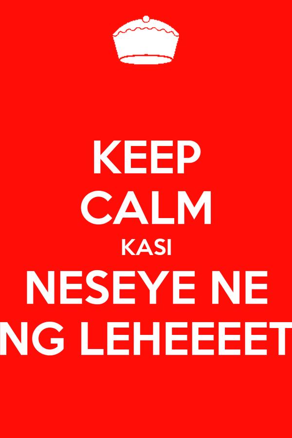 KEEP CALM KASI NESEYE NE ENG LEHEEEET~
