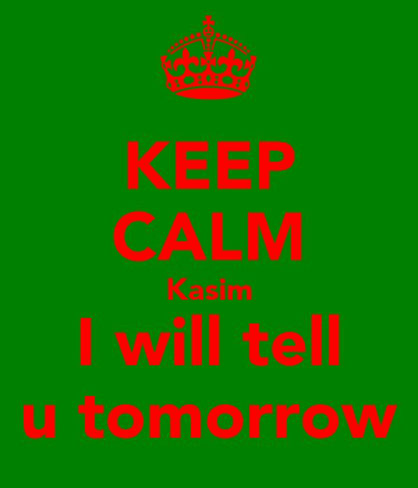 KEEP CALM Kasim I will tell u tomorrow
