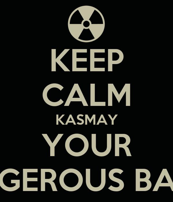 KEEP CALM KASMAY YOUR A DANGEROUS BASTARD