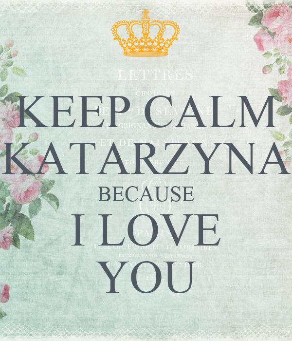 KEEP CALM KATARZYNA BECAUSE I LOVE YOU
