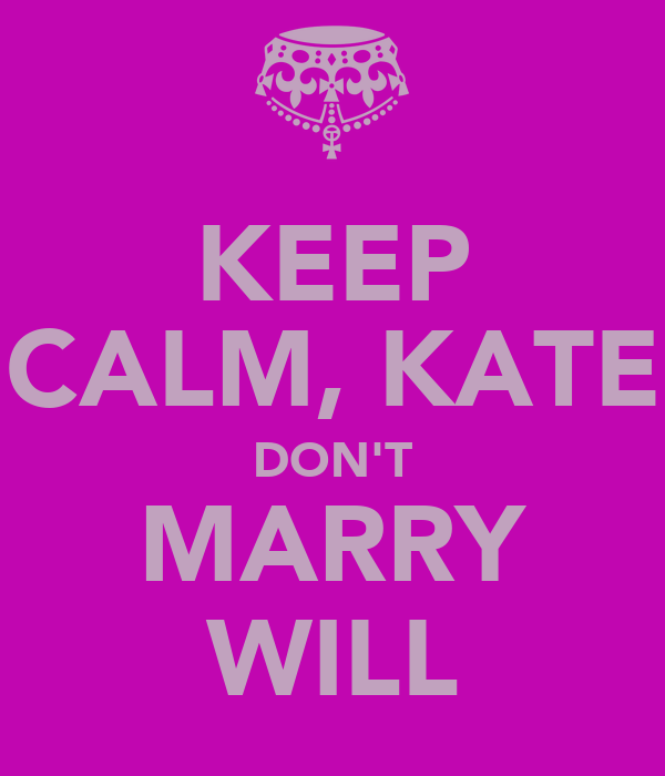 KEEP CALM, KATE DON'T MARRY WILL