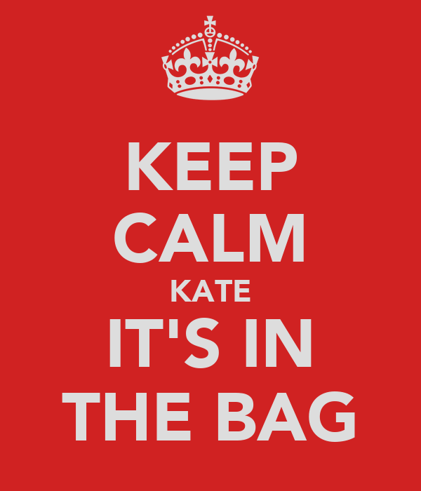 KEEP CALM KATE IT'S IN THE BAG