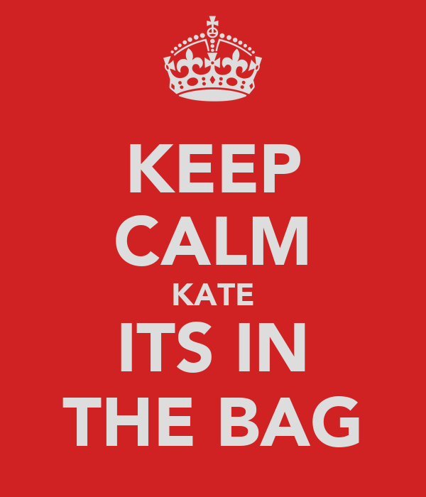 KEEP CALM KATE ITS IN THE BAG