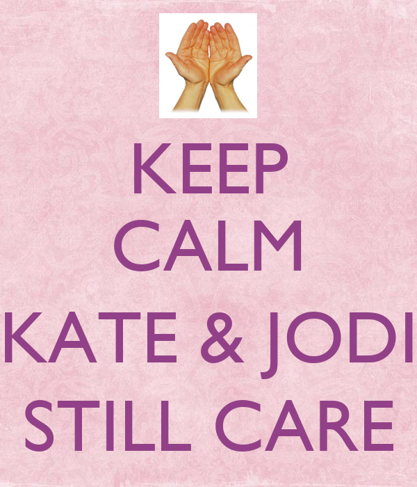 KEEP CALM  KATE & JODI STILL CARE