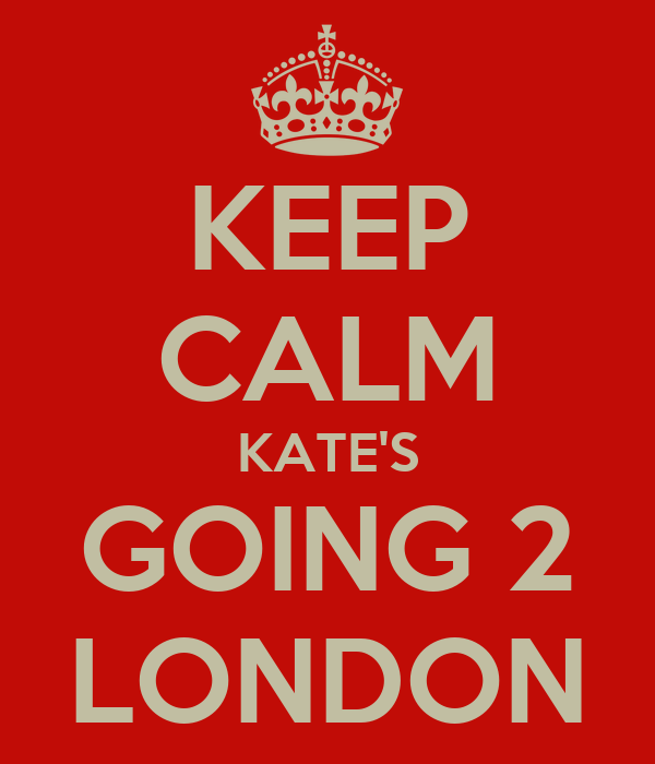 KEEP CALM KATE'S GOING 2 LONDON