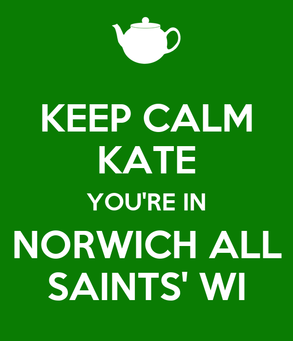 KEEP CALM KATE YOU'RE IN NORWICH ALL SAINTS' WI
