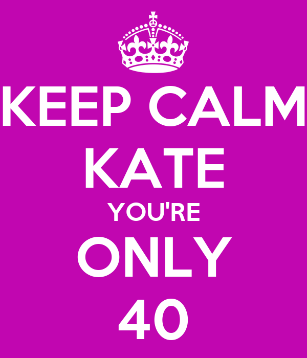 KEEP CALM KATE YOU'RE ONLY 40