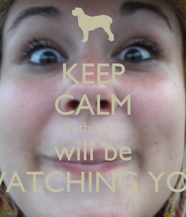 KEEP CALM Katherine  will be WATCHING YOU